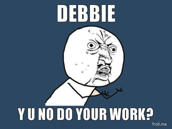 DEBBIE, Y U NO DO YOUR WORK?